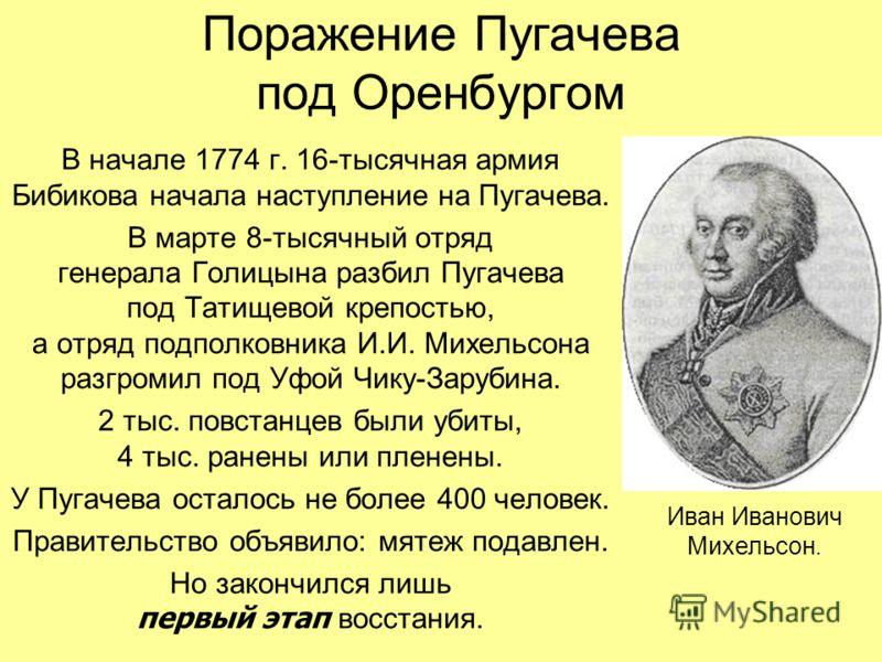 Поражение Пугачева под Оренбургом В начале 1774 г. 16-тысячная армия Бибикова начала наступление на Пугачева. В марте 8-тысячный отряд генерала Голицына разбил Пугачева под Татищевой крепостью, а отряд подполковника И.И. Михельсона разгромил под Уфой
