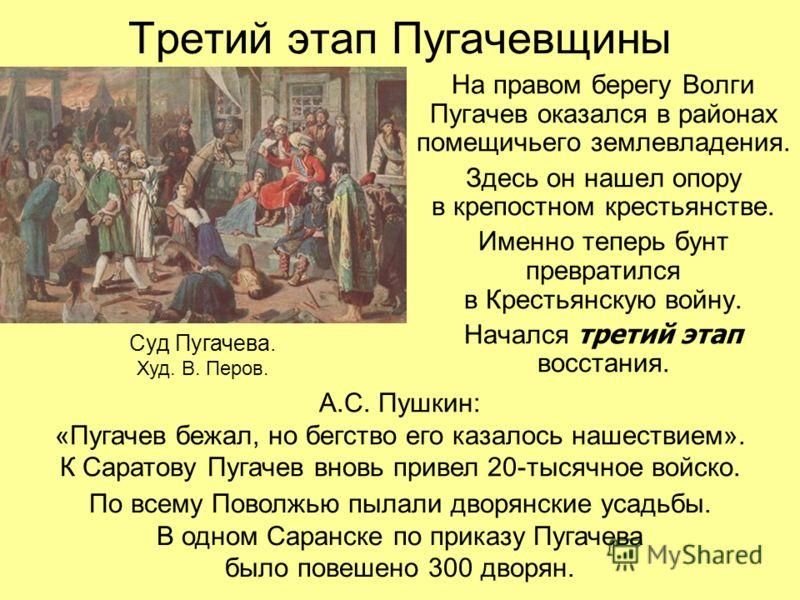 Третий этап Пугачевщины На правом берегу Волги Пугачев оказался в районах помещичьего землевладения. Здесь он нашел опору в крепостном крестьянстве. Именно теперь бунт превратился в Крестьянскую войну. Начался третий этап восстания. Суд Пугачева. Худ