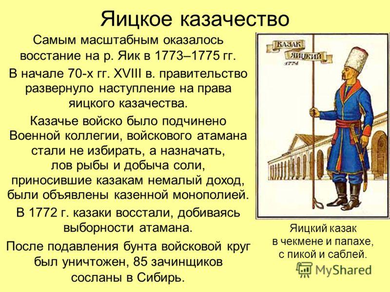 Яицкое казачество Самым масштабным оказалось восстание на р. Яик в 1773–1775 гг. В начале 70-х гг. XVIII в. правительство развернуло наступление на права яицкого казачества. Казачье войско было подчинено Военной коллегии, войскового атамана стали не