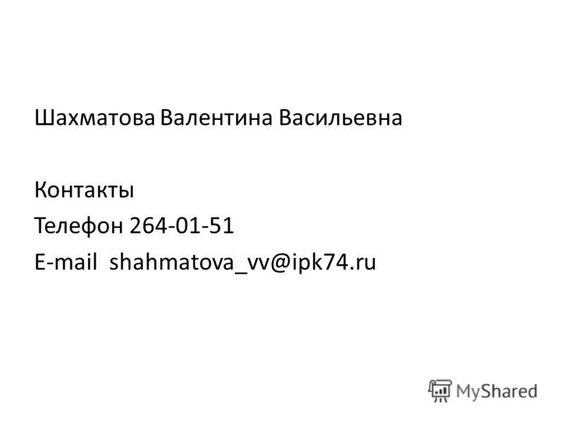 Шахматова Валентина Васильевна Контакты Телефон 264-01-51 E-mail shahmatova_vv@ipk74.ru