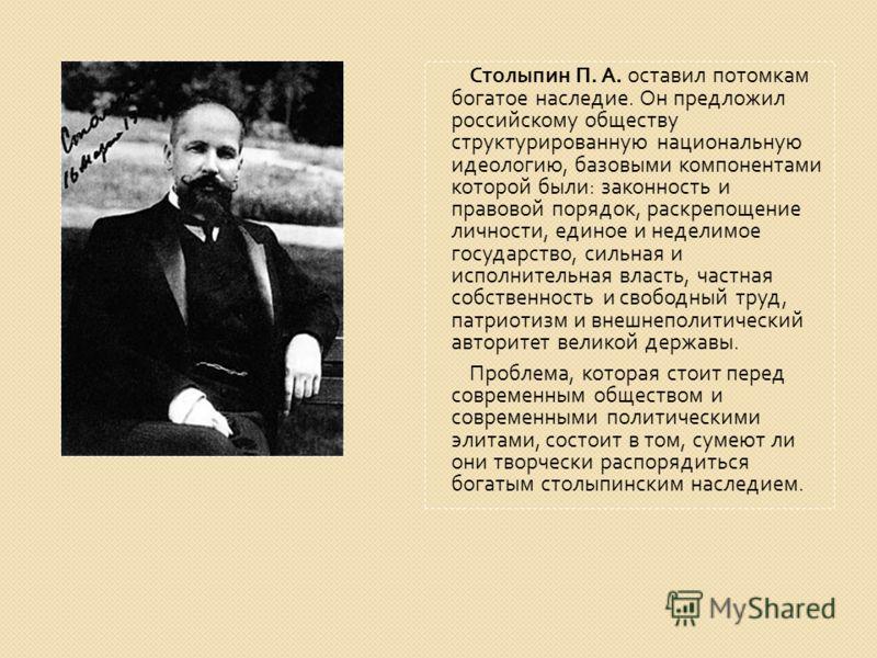 Столыпин П. А. оставил потомкам богатое наследие. Он предложил российскому обществу структурированную национальную идеологию, базовыми компонентами которой были : законность и правовой порядок, раскрепощение личности, единое и неделимое государство,