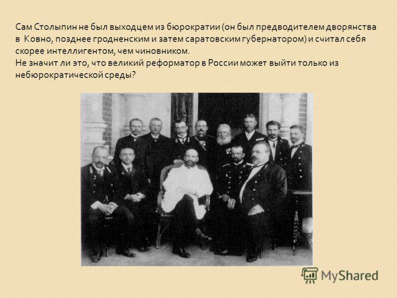 Сам Столыпин не был выходцем из бюрократии ( он был предводителем дворянства в Ковно, позднее гродненским и затем саратовским губернатором ) и считал себя скорее интеллигентом, чем чиновником. Не значит ли это, что великий реформатор в России может в
