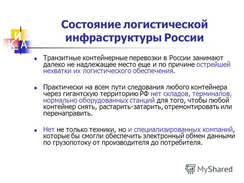 Состояние логистической инфраструктуры России Транзитные контейнерные перевозки в России занимают далеко не надлежащее место еще и по причине острейшей нехватки их логистического обеспечения. Практически на всем пути следования любого контейнера чере