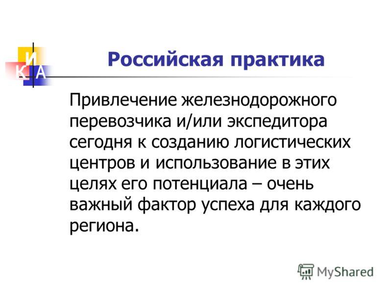 Российская практика Привлечение железнодорожного перевозчика и/или экспедитора сегодня к созданию логистических центров и использование в этих целях его потенциала – очень важный фактор успеха для каждого региона.