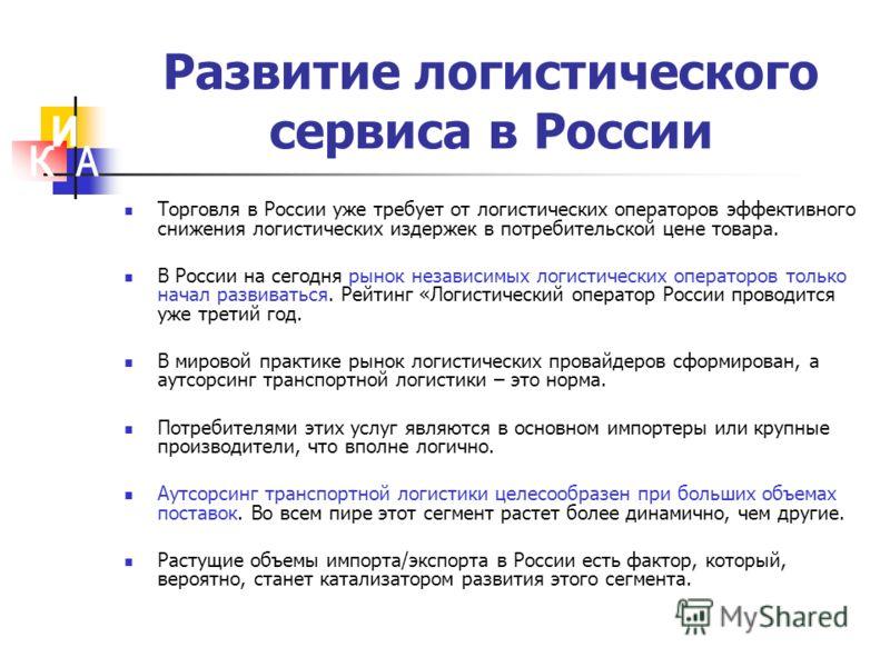 Развитие логистического сервиса в России Торговля в России уже требует от логистических операторов эффективного снижения логистических издержек в потребительской цене товара. В России на сегодня рынок независимых логистических операторов только начал