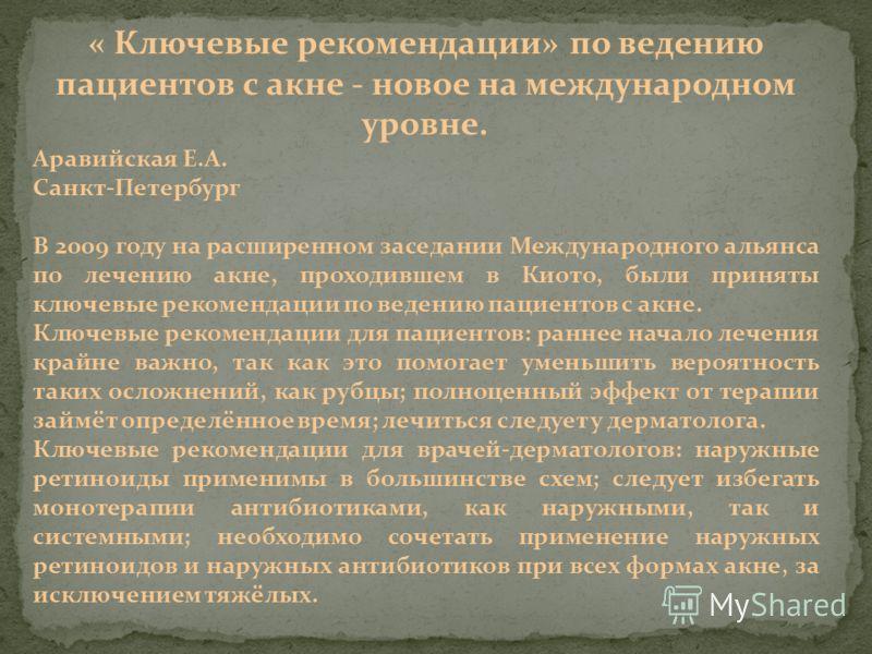 « Ключевые рекомендации» по ведению пациентов с акне - новое на международном уровне. Аравийская Е.А. Санкт-Петербург В 2009 году на расширенном заседании Международного альянса по лечению акне, проходившем в Киото, были приняты ключевые рекомендации
