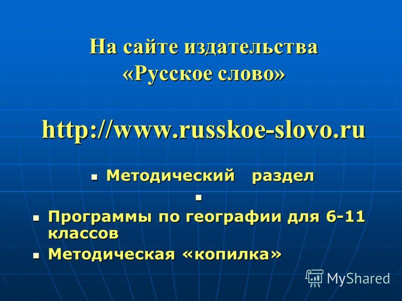 На сайте издательства «Русское слово» http://www.russkoe-slovo.ru Методический раздел Методический раздел Программы по географии для 6-11 классов Программы по географии для 6-11 классов Методическая «копилка» Методическая «копилка»