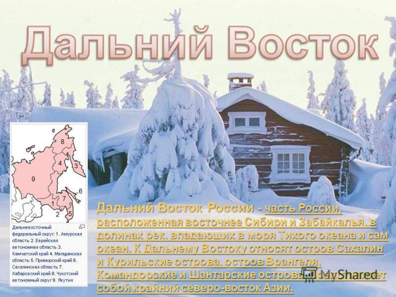 Дальний Восток России - часть России, расположенная восточнее Сибири и Забайкалья, в долинах рек, впадающих в моря Тихого океана и сам океан. К Дальнему Востоку относят остров Сахалин и Курильские острова, остров Врангеля, Командорские и Шантарские о