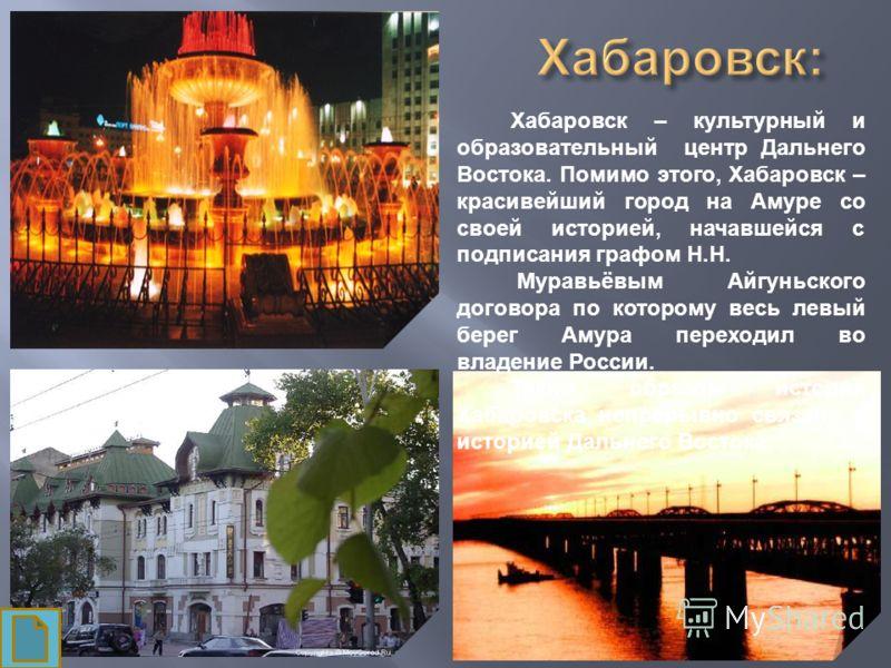 Хабаровск – культурный и образовательный центр Дальнего Востока. Помимо этого, Хабаровск – красивейший город на Амуре со своей историей, начавшейся с подписания графом Н.Н. Муравьёвым Айгуньского договора по которому весь левый берег Амура переходил