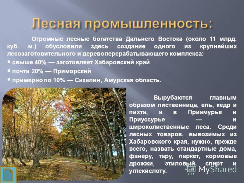 Огромные лесные богатства Дальнего Востока (около 11 млрд. куб. м.) обусловили здесь создание одного из крупнейших лесозаготовительного и деревоперерабатывающего комплекса: свыше 40% заготовляет Хабаровский край почти 20% Приморский примерно по 10% С