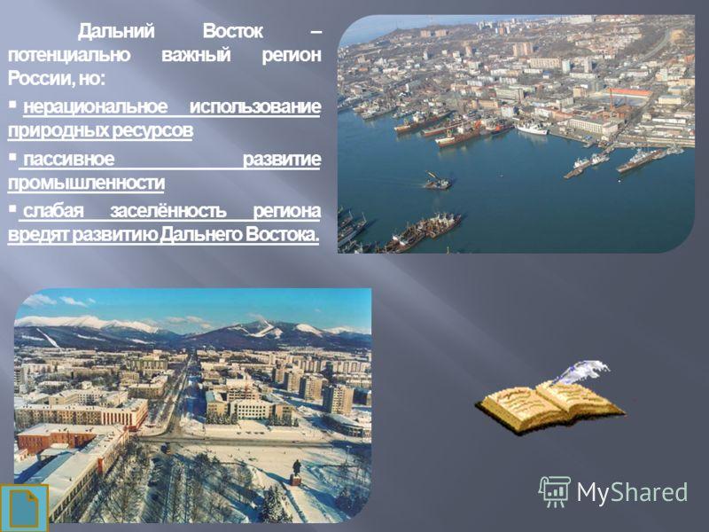 Дальний Восток – потенциально важный регион России, но: нерациональное использование природных ресурсов пассивное развитие промышленности слабая заселённость региона вредят развитию Дальнего Востока.