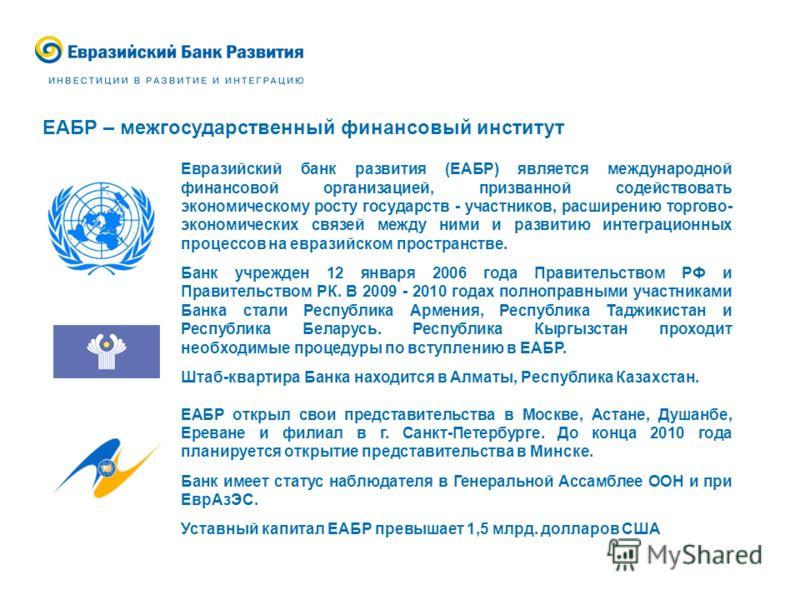 ЕАБР – межгосударственный финансовый институт Евразийский банк развития (ЕАБР) является международной финансовой организацией, призванной содействовать экономическому росту государств - участников, расширению торгово- экономических связей между ними
