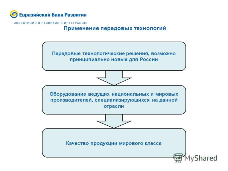 Применение передовых технологий Передовые технологические решения, возможно принципиально новые для России Оборудование ведущих национальных и мировых производителей, специализирующихся на данной отрасли Качество продукции мирового класса
