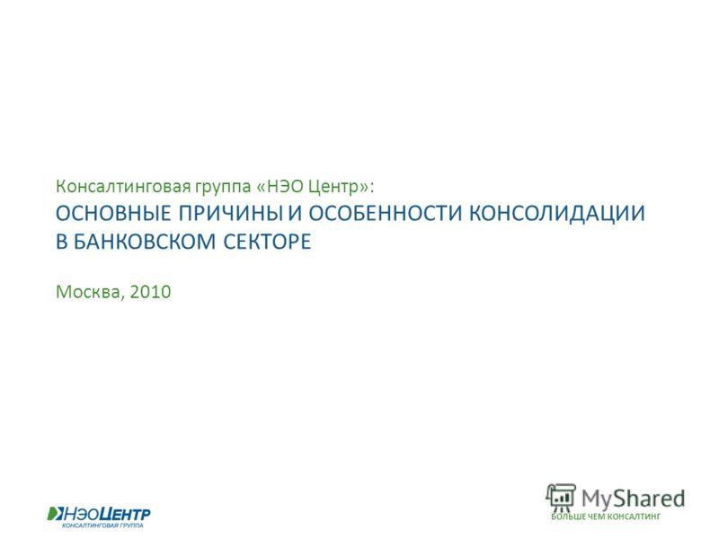 БОЛЬШЕ ЧЕМ КОНСАЛТИНГ Консалтинговая группа «НЭО Центр»: ОСНОВНЫЕ ПРИЧИНЫ И ОСОБЕННОСТИ КОНСОЛИДАЦИИ В БАНКОВСКОМ СЕКТОРЕ Москва, 2010