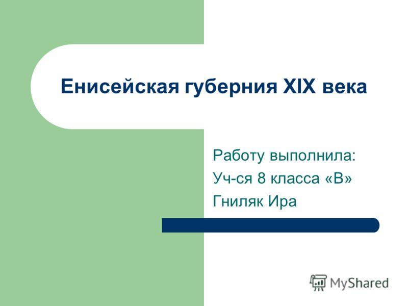 Енисейская губерния XIX века Работу выполнила: Уч-ся 8 класса «В» Гниляк Ира