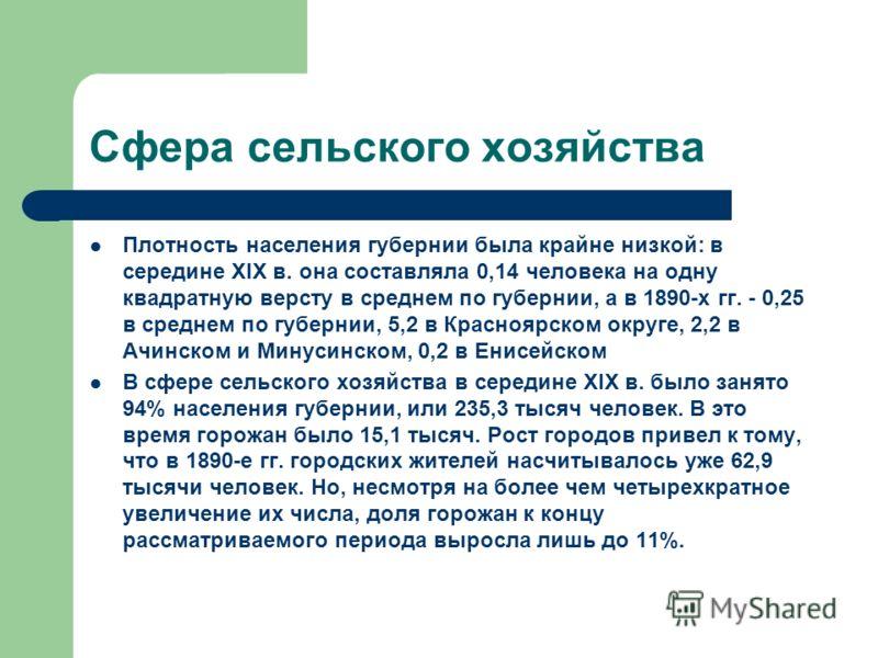 Сфера сельского хозяйства Плотность населения губернии была крайне низкой: в середине XIX в. она составляла 0,14 человека на одну квадратную версту в среднем по губернии, а в 1890-х гг. - 0,25 в среднем по губернии, 5,2 в Красноярском округе, 2,2 в А