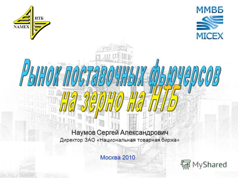 1 Москва 2010 NAMEX НТБ Наумов Сергей Александрович Директор ЗАО «Национальная товарная биржа»