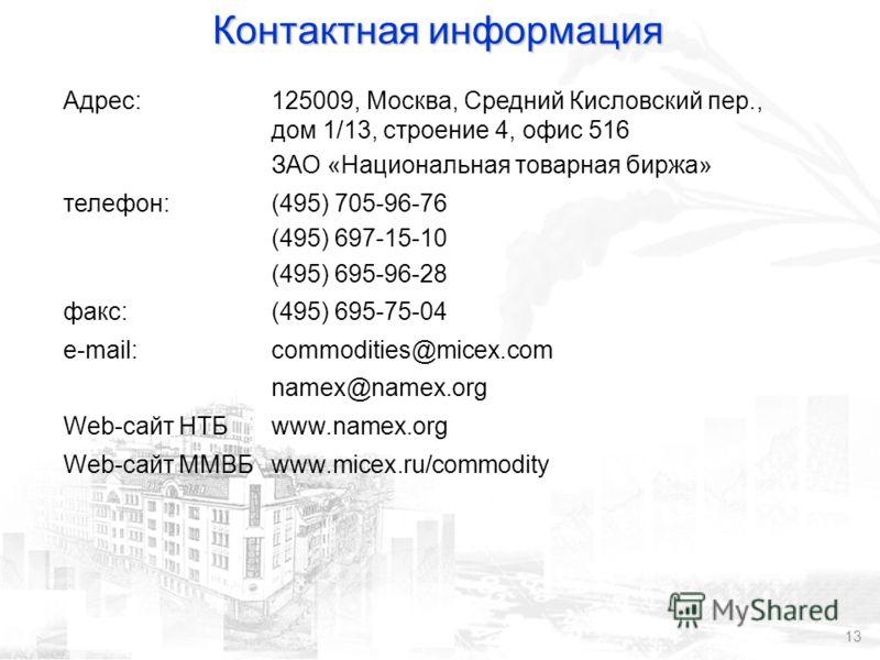 13 Контактная информация Адрес:125009, Москва, Средний Кисловский пер., дом 1/13, строение 4, офис 516 ЗАО «Национальная товарная биржа» телефон:(495) 705-96-76 (495) 697-15-10 (495) 695-96-28 факс:(495) 695-75-04 e-mail:commodities@micex.com namex@n