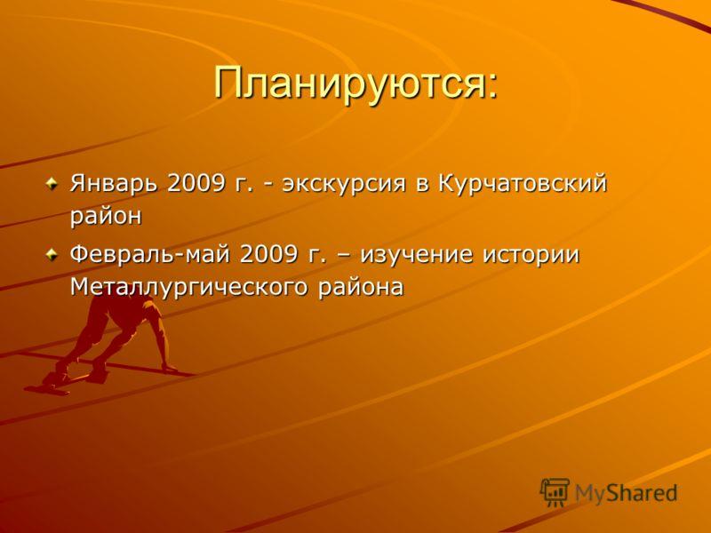 Планируются: Январь 2009 г. - экскурсия в Курчатовский район Февраль-май 2009 г. – изучение истории Металлургического района