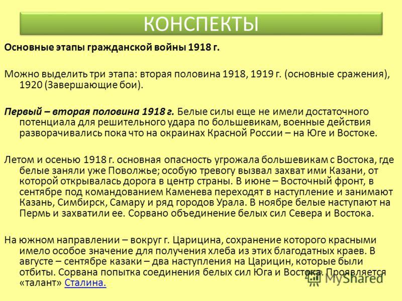 Основные этапы гражданской войны 1918 г. Можно выделить три этапа: вторая половина 1918, 1919 г. (основные сражения), 1920 (Завершающие бои). Первый – вторая половина 1918 г. Белые силы еще не имели достаточного потенциала для решительного удара по б