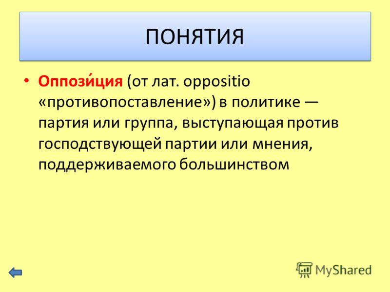 Оппози́ция (от лат. oppositio «противопоставление») в политике партия или группа, выступающая против господствующей партии или мнения, поддерживаемого большинством ПОНЯТИЯ