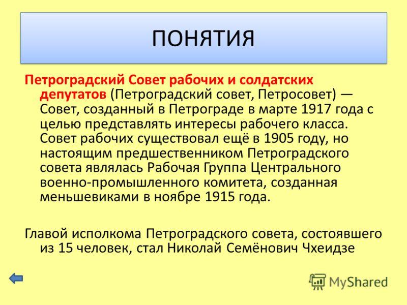 Петроградский Совет рабочих и солдатских депутатов (Петроградский совет, Петросовет) Совет, созданный в Петрограде в марте 1917 года с целью представлять интересы рабочего класса. Совет рабочих существовал ещё в 1905 году, но настоящим предшественник
