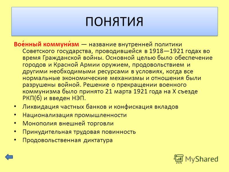 Вое́нный коммуни́зм название внутренней политики Советского государства, проводившейся в 19181921 годах во время Гражданской войны. Основной целью было обеспечение городов и Красной Армии оружием, продовольствием и другими необходимыми ресурсами в ус