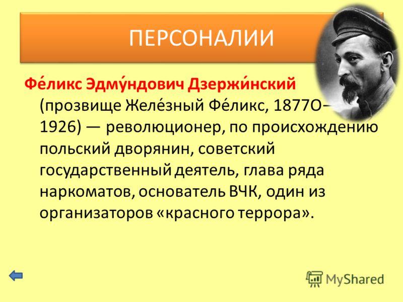 Фе́ликс Эдму́ндович Дзержи́нский (прозвище Желе́зный Фе́ликс, 1877О 1926) революционер, по происхождению польский дворянин, советский государственный деятель, глава ряда наркоматов, основатель ВЧК, один из организаторов «красного террора». ПЕРСОНАЛИИ