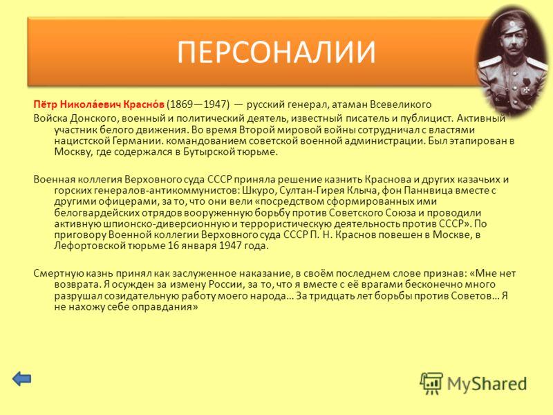 Пётр Никола́евич Красно́в (18691947) русский генерал, атаман Всевеликого Войска Донского, военный и политический деятель, известный писатель и публицист. Активный участник белого движения. Во время Второй мировой войны сотрудничал с властями нацистск