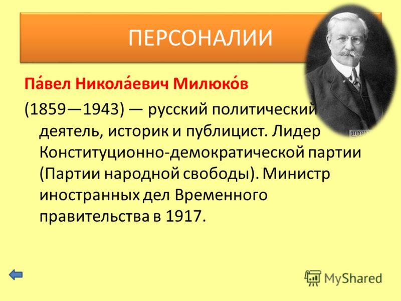 Па́вел Никола́евич Милюко́в (18591943) русский политический деятель, историк и публицист. Лидер Конституционно-демократической партии (Партии народной свободы). Министр иностранных дел Временного правительства в 1917. ПЕРСОНАЛИИ