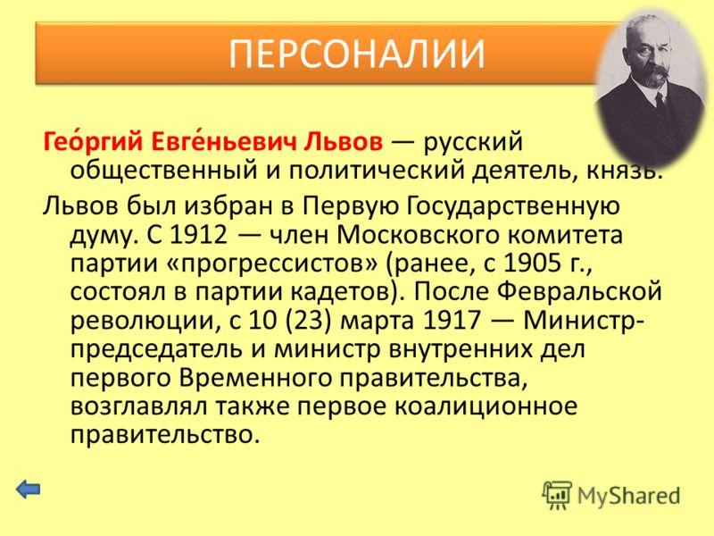 Гео́ргий Евге́ньевич Львов русский общественный и политический деятель, князь. Львов был избран в Первую Государственную думу. С 1912 член Московского комитета партии «прогрессистов» (ранее, с 1905 г., состоял в партии кадетов). После Февральской рев