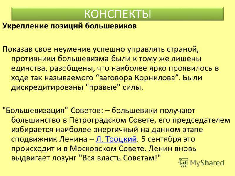 Укрепление позиций большевиков Показав свое неумение успешно управлять страной, противники большевизма были к тому же лишены единства, разобщены, что наиболее ярко проявилось в ходе так называемого заговора Корнилова. Были дискредитированы