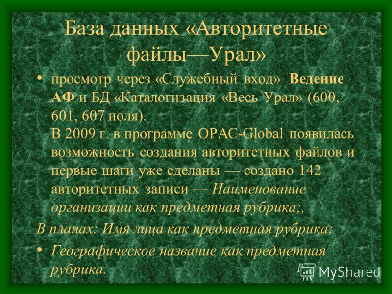 База данных «Авторитетные файлыУрал» просмотр через «Служебный вход» Ведение АФ и БД «Каталогизация «Весь Урал» (600, 601, 607 поля). В 2009 г. в программе OPAC-Global появилась возможность создания авторитетных файлов и первые шаги уже сделаны созда