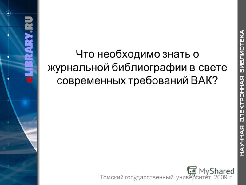 Что необходимо знать о журнальной библиографии в свете современных требований ВАК? Томский государственный университет, 2009 г.