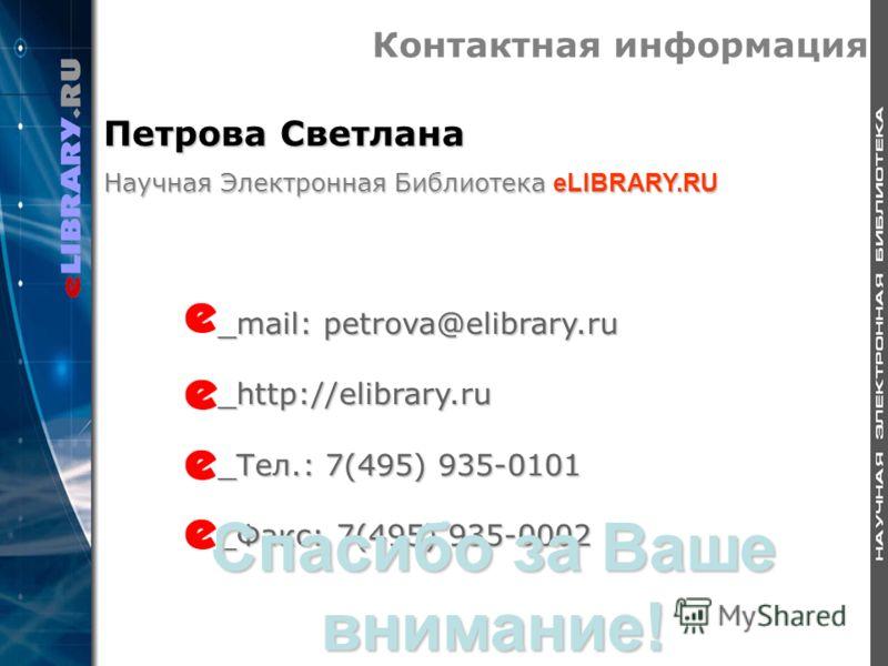 Контактная информация _mail: petrova@elibrary.ru _http://elibrary.ru _Тел.: 7(495) 935-0101 _Факс: 7(495) 935-0002 Спасибо за Ваше внимание! Петрова Светлана Научная Электронная Библиотека eLIBRARY.RU