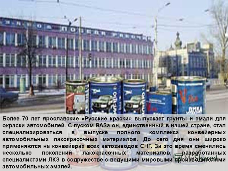 Более 70 лет ярославские «Русские краски» выпускает грунты и эмали для окраски автомобилей. С пуском ВАЗа он, единственный в нашей стране, стал специализироваться в выпуске полного комплекса конвейерных автомобильных лакокрасочных материалов. До сего