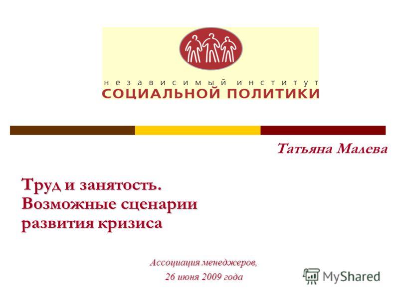 Татьяна Малева Труд и занятость. Возможные сценарии развития кризиса Ассоциация менеджеров, 26 июня 2009 года