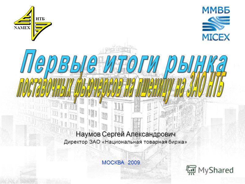 1 МОСКВА 2009 NAMEX НТБ Наумов Сергей Александрович Директор ЗАО «Национальная товарная биржа»