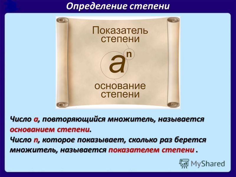 Число а, повторяющийся множитель, называется основанием степени. Число n, которое показывает, сколько раз берется множитель, называется показателем степени. Определение степени