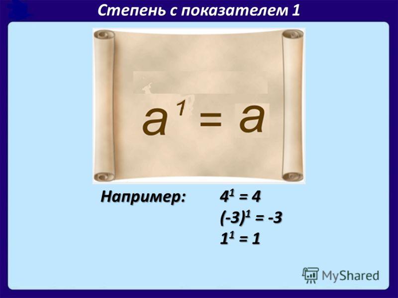 Степень с показателем 1 Например: 4 1 = 4 (-3) 1 = -3 1 1 = 1