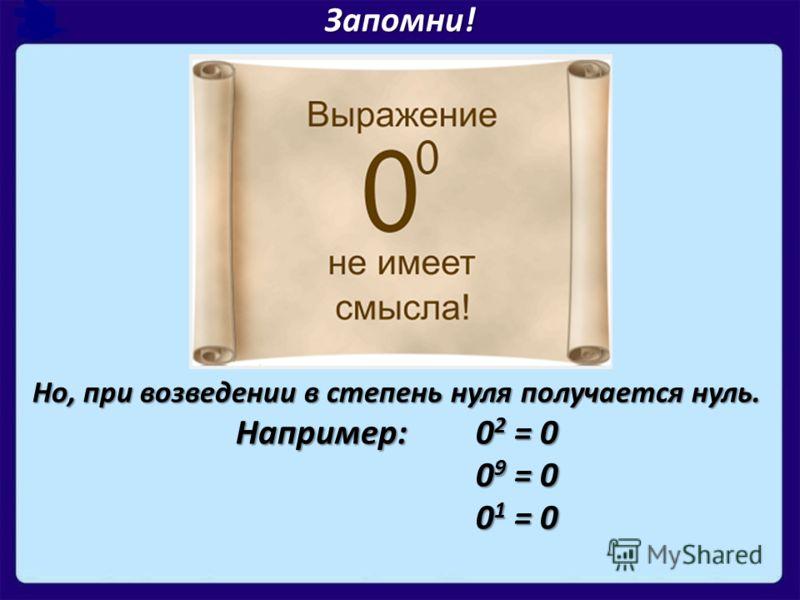 Запомни! Но, при возведении в степень нуля получается нуль. Например: 0 2 = 0 0 9 = 0 0 1 = 0