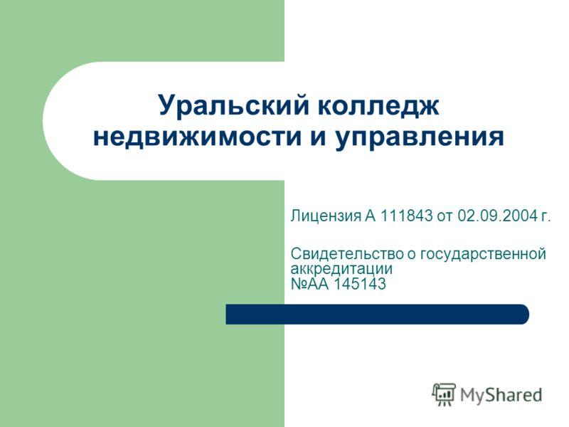 Уральский колледж недвижимости и управления Лицензия А 111843 от 02.09.2004 г. Свидетельство о государственной аккредитации АА 145143