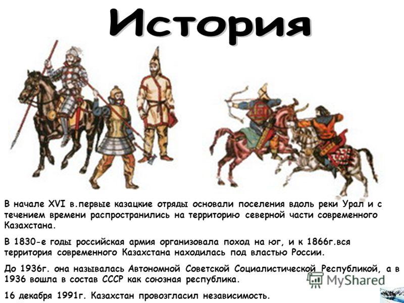 В начале XVI в.первые казацкие отряды основали поселения вдоль реки Урал и с течением времени распространились на территорию северной части современного Казахстана. В 1830-е годы российская армия организовала поход на юг, и к 1866г.вся территория сов