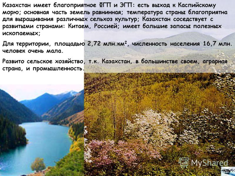 Казахстан имеет благоприятное ФГП и ЭГП: есть выход к Каспийскому морю; основная часть земель равнинная; температура страны благоприятна для выращивания различных сельхоз культур; Казахстан соседствует с развитыми странами: Китаем, Россией; имеет бол