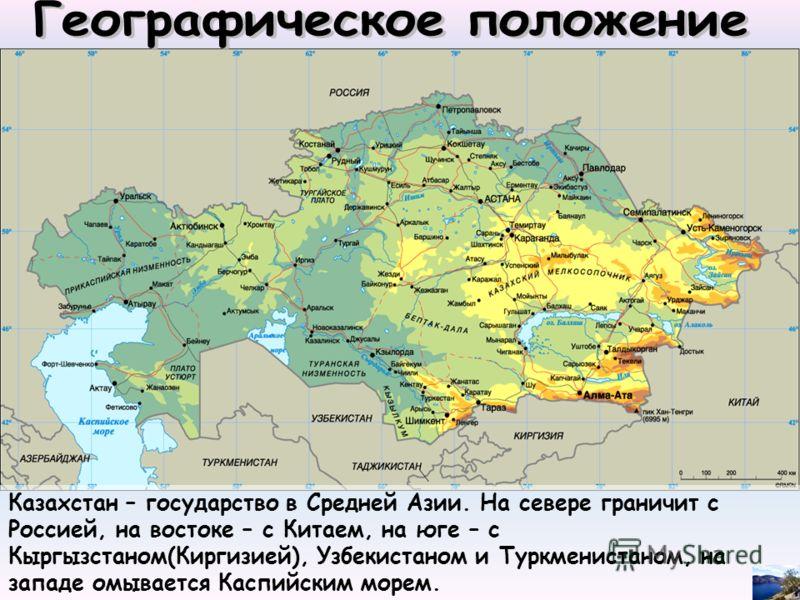 Казахстан – государство в Средней Азии. На севере граничит с Россией, на востоке – с Китаем, на юге – с Кыргызстаном(Киргизией), Узбекистаном и Туркменистаном, на западе омывается Каспийским морем.