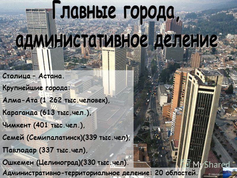 Столица – Астана. Крупнейшие города: Алма-Ата (1 262 тыс.человек), Караганда (613 тыс.чел.), Чимкент (401 тыс.чел.), Семей (Семипалатинск)(339 тыс.чел), Павлодар (337 тыс.чел), Ошкемен (Целиноград)(330 тыс.чел). Административно-территориальное делени