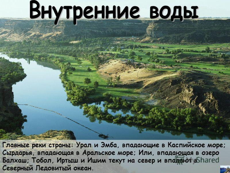 Главные реки страны: Урал и Эмба, впадающие в Каспийское море; Сырдарья, впадающая в Аральское море; Или, впадающая в озеро Балхаш; Тобол, Иртыш и Ишим текут на север и впадают в Северный Ледовитый океан.