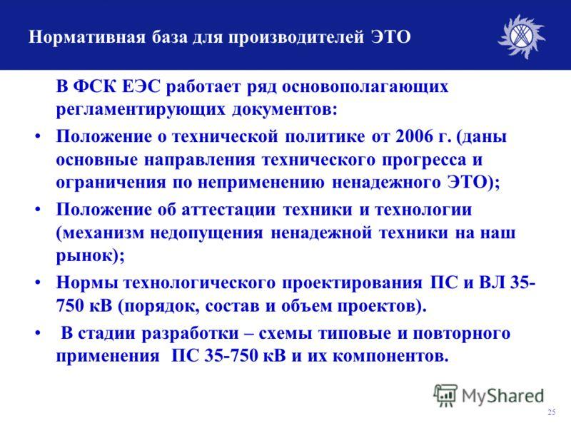 25 Нормативная база для производителей ЭТО В ФСК ЕЭС работает ряд основополагающих регламентирующих документов: Положение о технической политике от 2006 г. (даны основные направления технического прогресса и ограничения по неприменению ненадежного ЭТ