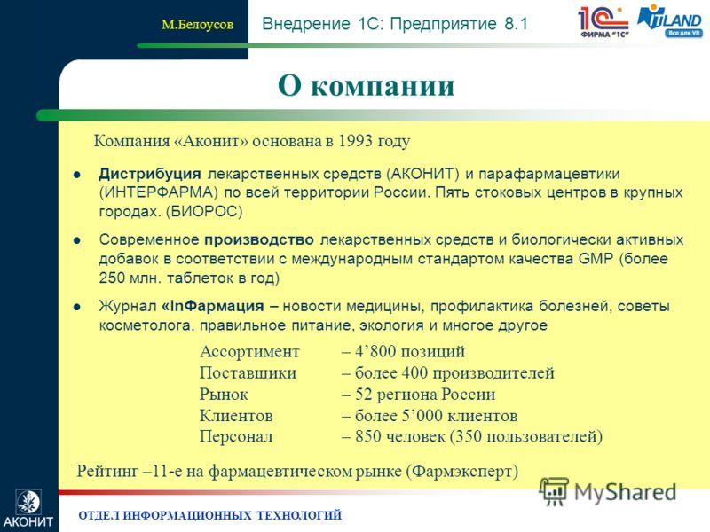 ОТДЕЛ ИНФОРМАЦИОННЫХ ТЕХНОЛОГИЙ О компании М.Белоусов Внедрение 1С: Предприятие 8.1 Рейтинг –11-е на фармацевтическом рынке (Фармэксперт) Компания «Аконит» основана в 1993 году Ассортимент– 4800 позиций Поставщики– более 400 производителей Рынок – 52