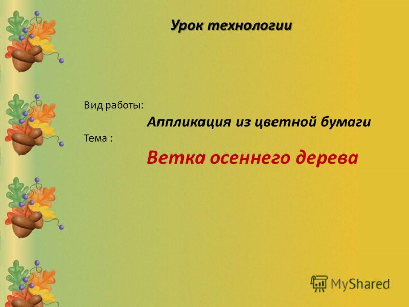 Вид работы: Аппликация из цветной бумаги Тема : Ветка осеннего дерева Урок технологии